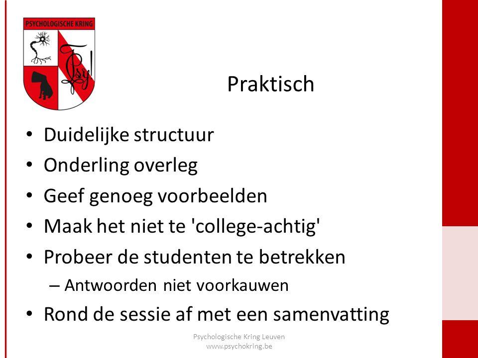 Praktisch Psychologische Kring Leuven www.psychokring.be Duidelijke structuur Onderling overleg Geef genoeg voorbeelden Maak het niet te college-achtig Probeer de studenten te betrekken – Antwoorden niet voorkauwen Rond de sessie af met een samenvatting