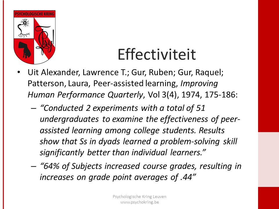 Effectiviteit Uit Alexander, Lawrence T.; Gur, Ruben; Gur, Raquel; Patterson, Laura, Peer-assisted learning, Improving Human Performance Quarterly, Vol 3(4), 1974, 175-186: – Conducted 2 experiments with a total of 51 undergraduates to examine the effectiveness of peer- assisted learning among college students.