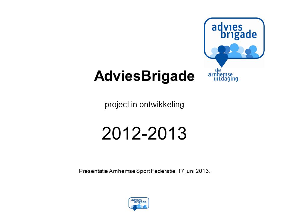 AdviesBrigade project in ontwikkeling 2012-2013 Presentatie Arnhemse Sport Federatie, 17 juni 2013.