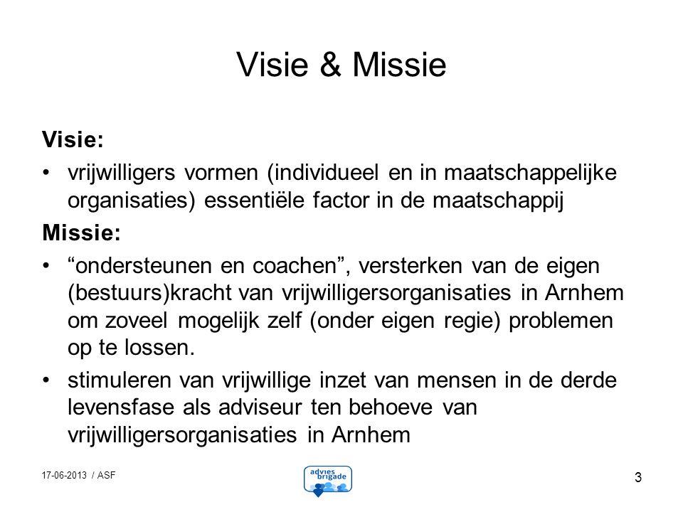 17-06-2013 / ASF 3 Visie & Missie Visie: vrijwilligers vormen (individueel en in maatschappelijke organisaties) essentiële factor in de maatschappij Missie: ondersteunen en coachen , versterken van de eigen (bestuurs)kracht van vrijwilligersorganisaties in Arnhem om zoveel mogelijk zelf (onder eigen regie) problemen op te lossen.