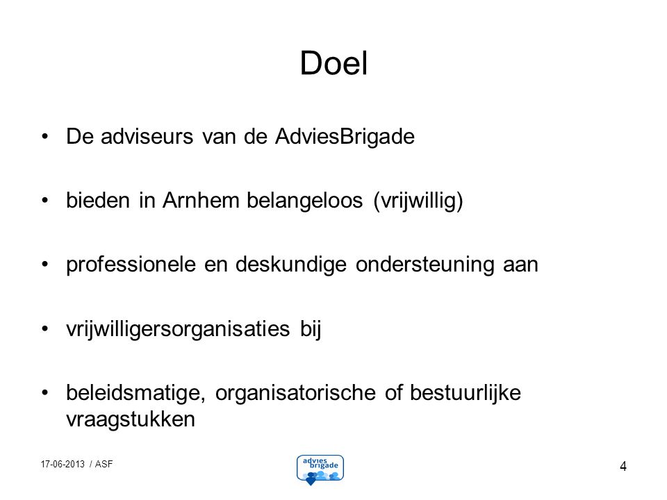 17-06-2013 / ASF 4 Doel De adviseurs van de AdviesBrigade bieden in Arnhem belangeloos (vrijwillig) professionele en deskundige ondersteuning aan vrijwilligersorganisaties bij beleidsmatige, organisatorische of bestuurlijke vraagstukken