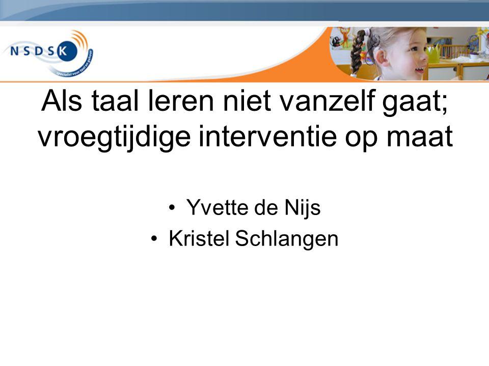 Als taal leren niet vanzelf gaat; vroegtijdige interventie op maat Yvette de Nijs Kristel Schlangen