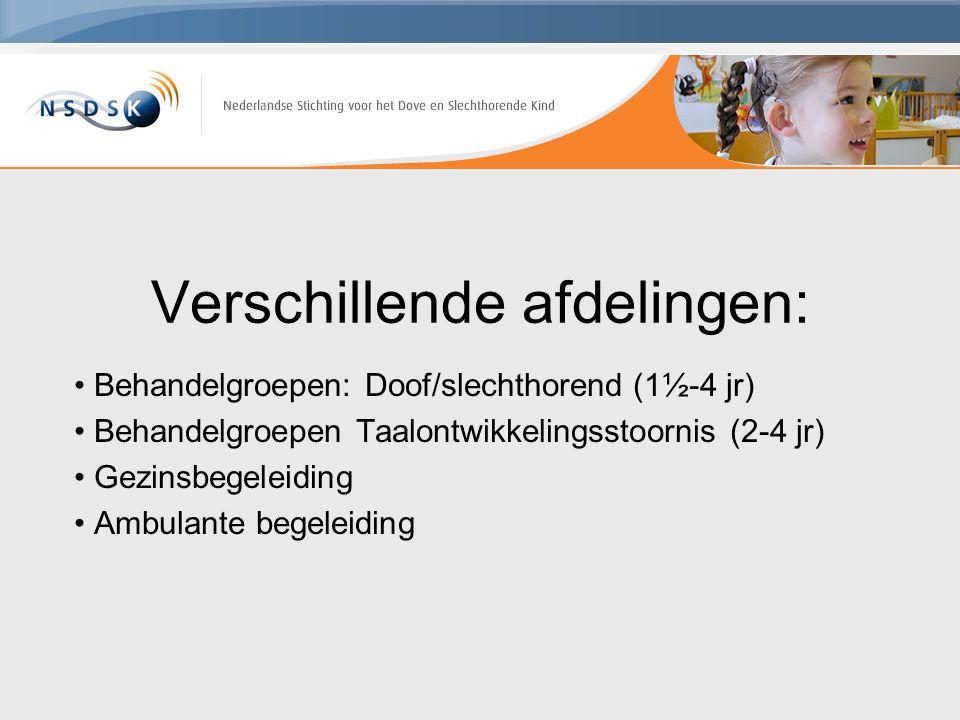 Verschillende afdelingen: Behandelgroepen: Doof/slechthorend (1½-4 jr) Behandelgroepen Taalontwikkelingsstoornis (2-4 jr) Gezinsbegeleiding Ambulante
