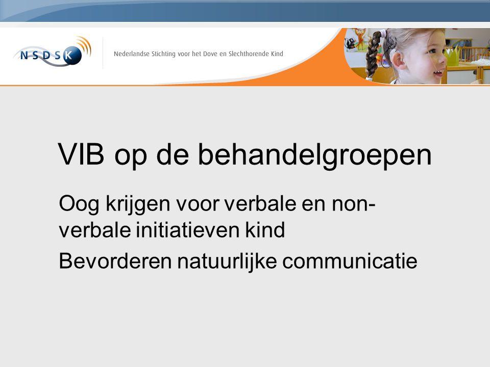 VIB op de behandelgroepen Oog krijgen voor verbale en non- verbale initiatieven kind Bevorderen natuurlijke communicatie
