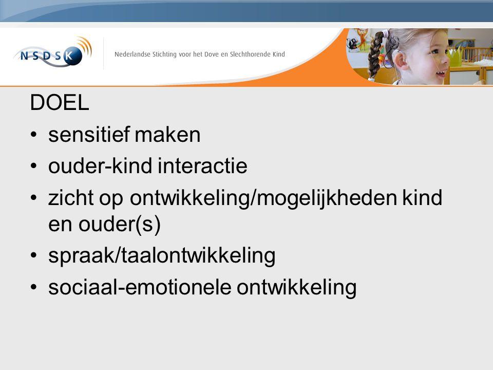 DOEL sensitief maken ouder-kind interactie zicht op ontwikkeling/mogelijkheden kind en ouder(s) spraak/taalontwikkeling sociaal-emotionele ontwikkelin