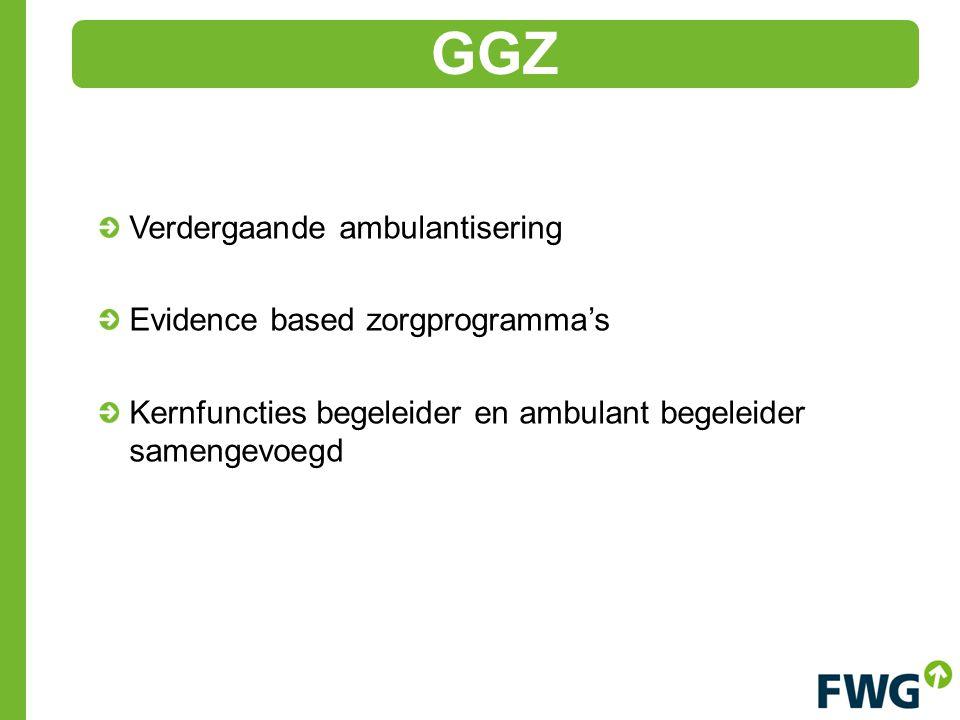 Verdergaande ambulantisering Evidence based zorgprogramma's Kernfuncties begeleider en ambulant begeleider samengevoegd GGZ
