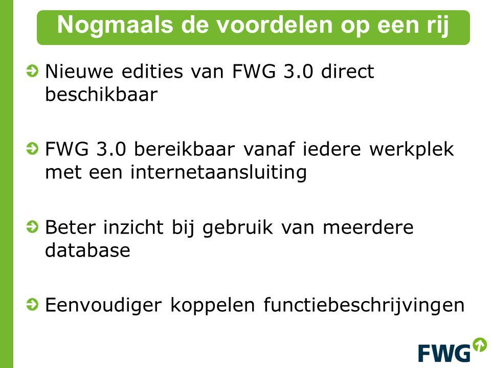 Nieuwe edities van FWG 3.0 direct beschikbaar FWG 3.0 bereikbaar vanaf iedere werkplek met een internetaansluiting Beter inzicht bij gebruik van meerdere database Eenvoudiger koppelen functiebeschrijvingen Nogmaals de voordelen op een rij