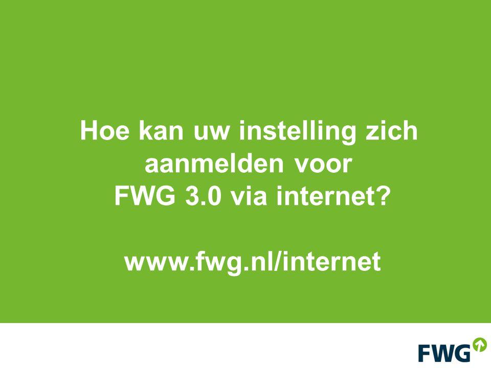Hoe kan uw instelling zich aanmelden voor FWG 3.0 via internet? www.fwg.nl/internet