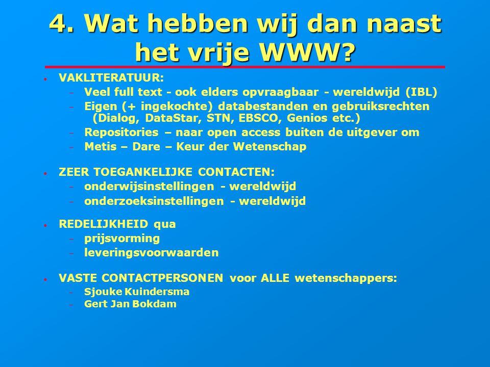 4. Wat hebben wij dan naast het vrije WWW? VAKLITERATUUR: – – Veel full text - ook elders opvraagbaar - wereldwijd (IBL) – – Eigen (+ ingekochte) data