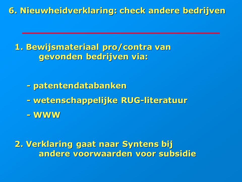 6. Nieuwheidverklaring: check andere bedrijven 1. Bewijsmateriaal pro/contra van gevonden bedrijven via: - patentendatabanken - wetenschappelijke RUG-