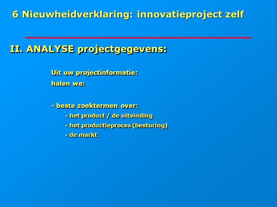 6 Nieuwheidverklaring: innovatieproject zelf II. ANALYSE projectgegevens: Uit uw projectinformatie: halen we: - beste zoektermen over: - het product /