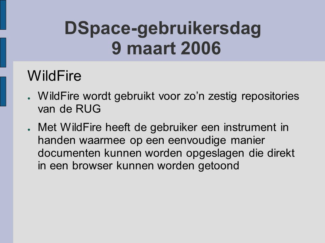 DSpace-gebruikersdag 9 maart 2006 WildFire ● WildFire wordt gebruikt voor zo'n zestig repositories van de RUG ● Met WildFire heeft de gebruiker een instrument in handen waarmee op een eenvoudige manier documenten kunnen worden opgeslagen die direkt in een browser kunnen worden getoond