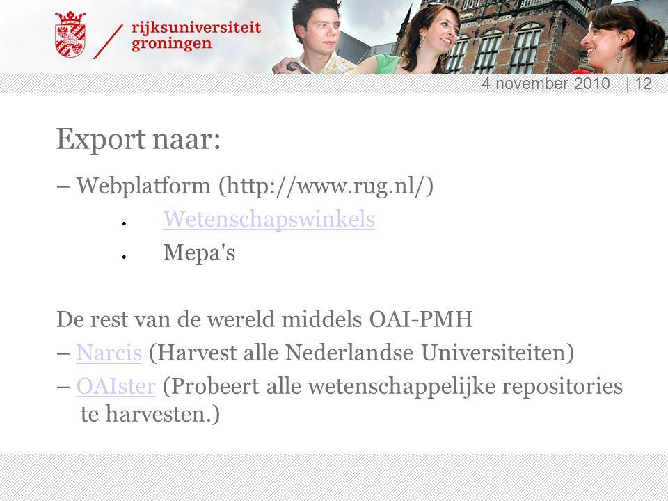 4 november 2010 | 12 Export naar: – Webplatform (http://www.rug.nl/)  Wetenschapswinkels Wetenschapswinkels  Mepa s De rest van de wereld middels OAI-PMH – Narcis (Harvest alle Nederlandse Universiteiten)Narcis – OAIster (Probeert alle wetenschappelijke repositories te harvesten.)OAIster