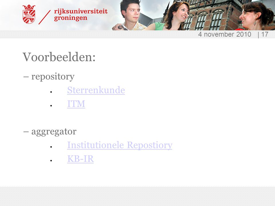 4 november 2010 | 17 Voorbeelden: – repository  Sterrenkunde Sterrenkunde  ITM ITM – aggregator  Institutionele Repostiory Institutionele Repostiory  KB-IR KB-IR