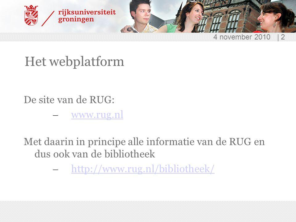 4 november 2010 | 2 Het webplatform De site van de RUG: – www.rug.nl www.rug.nl Met daarin in principe alle informatie van de RUG en dus ook van de bibliotheek – http://www.rug.nl/bibliotheek/ http://www.rug.nl/bibliotheek/