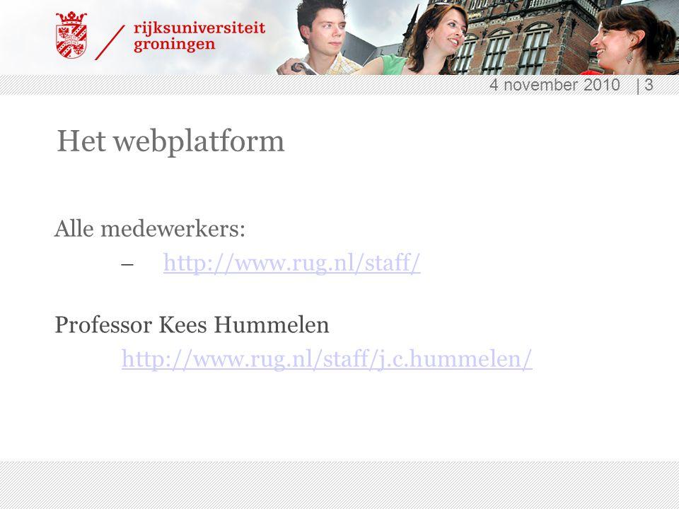 4 november 2010 | 3 Het webplatform Alle medewerkers: – http://www.rug.nl/staff/ http://www.rug.nl/staff/ Professor Kees Hummelen http://www.rug.nl/staff/j.c.hummelen/