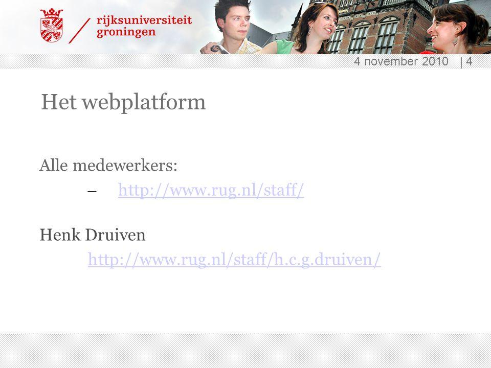 4 november 2010 | 4 Het webplatform Alle medewerkers: – http://www.rug.nl/staff/ http://www.rug.nl/staff/ Henk Druiven http://www.rug.nl/staff/h.c.g.druiven/