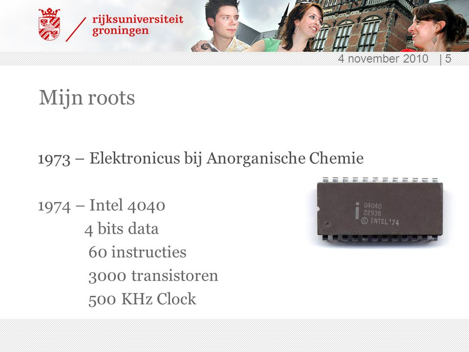 4 november 2010 | 5 Mijn roots 1973 – Elektronicus bij Anorganische Chemie 1974 – Intel 4040 4 bits data 60 instructies 3000 transistoren 500 KHz Clock