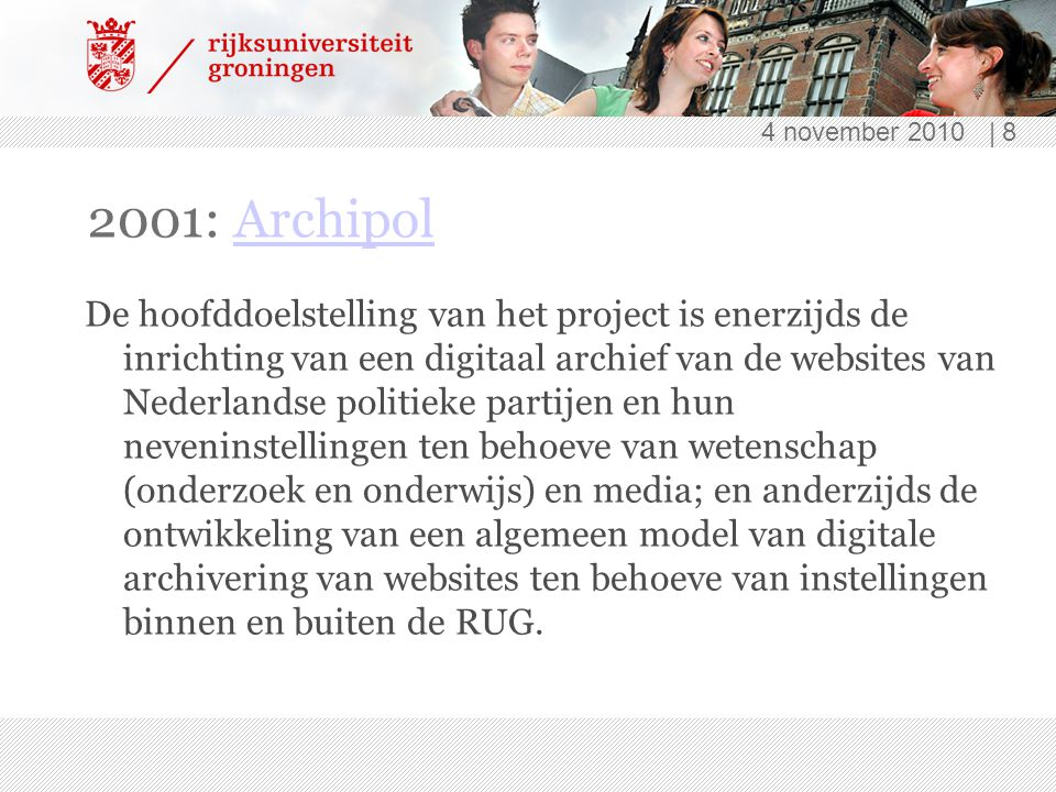 4 november 2010 | 8 2001: ArchipolArchipol De hoofddoelstelling van het project is enerzijds de inrichting van een digitaal archief van de websites van Nederlandse politieke partijen en hun neveninstellingen ten behoeve van wetenschap (onderzoek en onderwijs) en media; en anderzijds de ontwikkeling van een algemeen model van digitale archivering van websites ten behoeve van instellingen binnen en buiten de RUG.