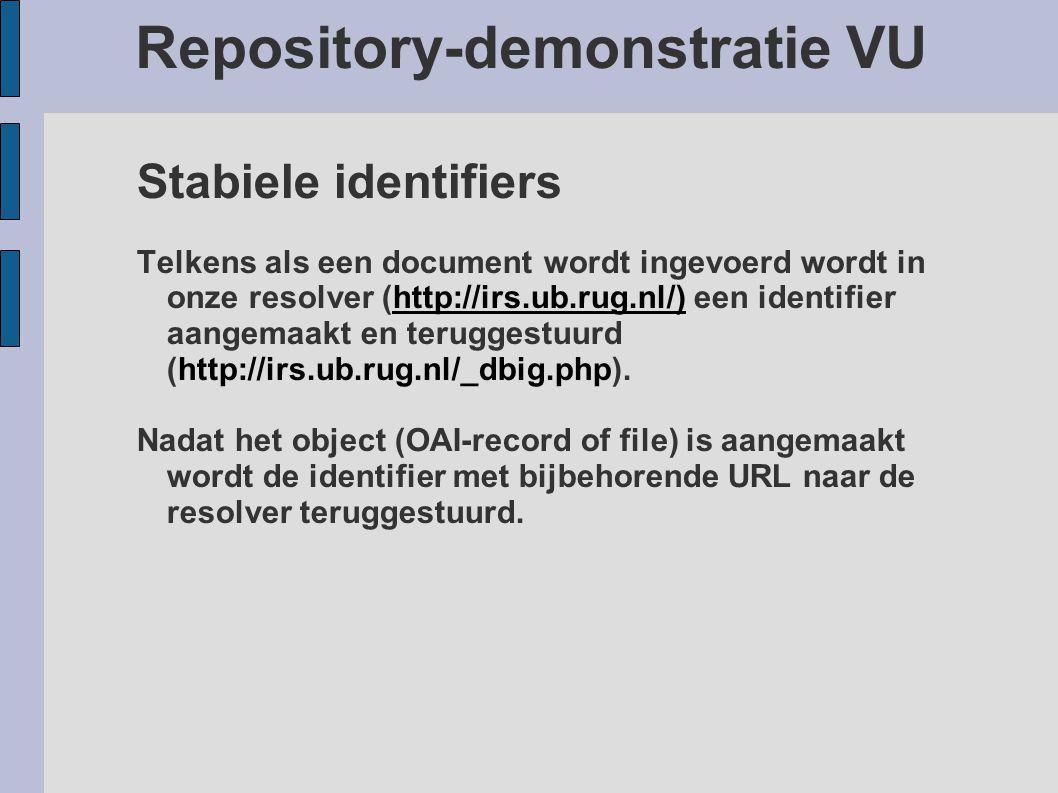 Repository-demonstratie VU Stabiele identifiers Telkens als een document wordt ingevoerd wordt in onze resolver (http://irs.ub.rug.nl/) een identifier aangemaakt en teruggestuurd (http://irs.ub.rug.nl/_dbig.php).http://irs.ub.rug.nl/) Nadat het object (OAI-record of file) is aangemaakt wordt de identifier met bijbehorende URL naar de resolver teruggestuurd.