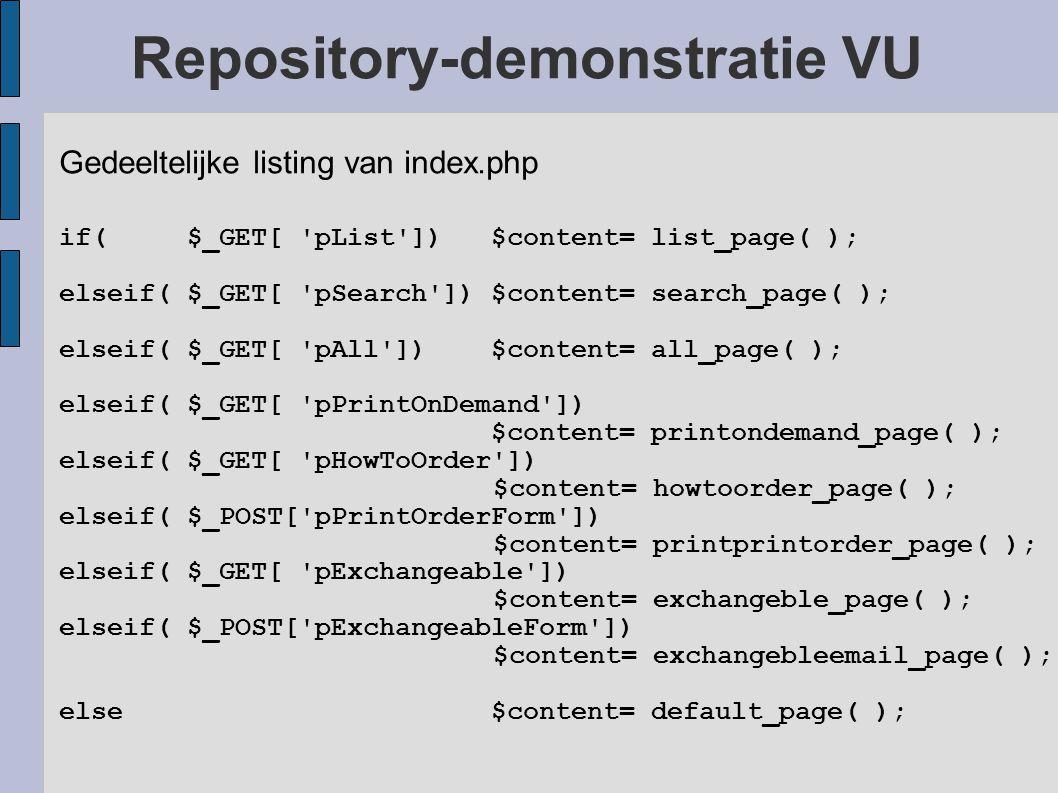 Repository-demonstratie VU Gedeeltelijke listing van index.php if( $_GET[ pList ]) $content= list_page( ); elseif( $_GET[ pSearch ]) $content= search_page( ); elseif( $_GET[ pAll ]) $content= all_page( ); elseif( $_GET[ pPrintOnDemand ]) $content= printondemand_page( ); elseif( $_GET[ pHowToOrder ]) $content= howtoorder_page( ); elseif( $_POST[ pPrintOrderForm ]) $content= printprintorder_page( ); elseif( $_GET[ pExchangeable ]) $content= exchangeble_page( ); elseif( $_POST[ pExchangeableForm ]) $content= exchangebleemail_page( ); else $content= default_page( );
