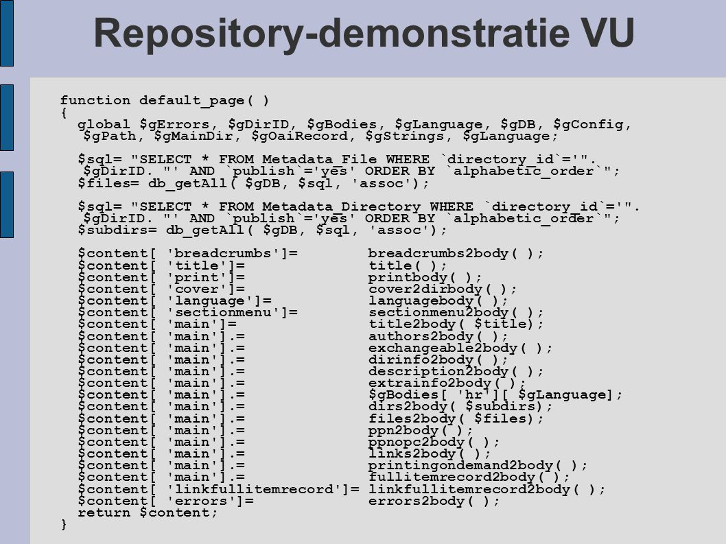 Repository-demonstratie VU function default_page( ) { global $gErrors, $gDirID, $gBodies, $gLanguage, $gDB, $gConfig, $gPath, $gMainDir, $gOaiRecord, $gStrings, $gLanguage; $sql= SELECT * FROM Metadata_File WHERE `directory_id`= .