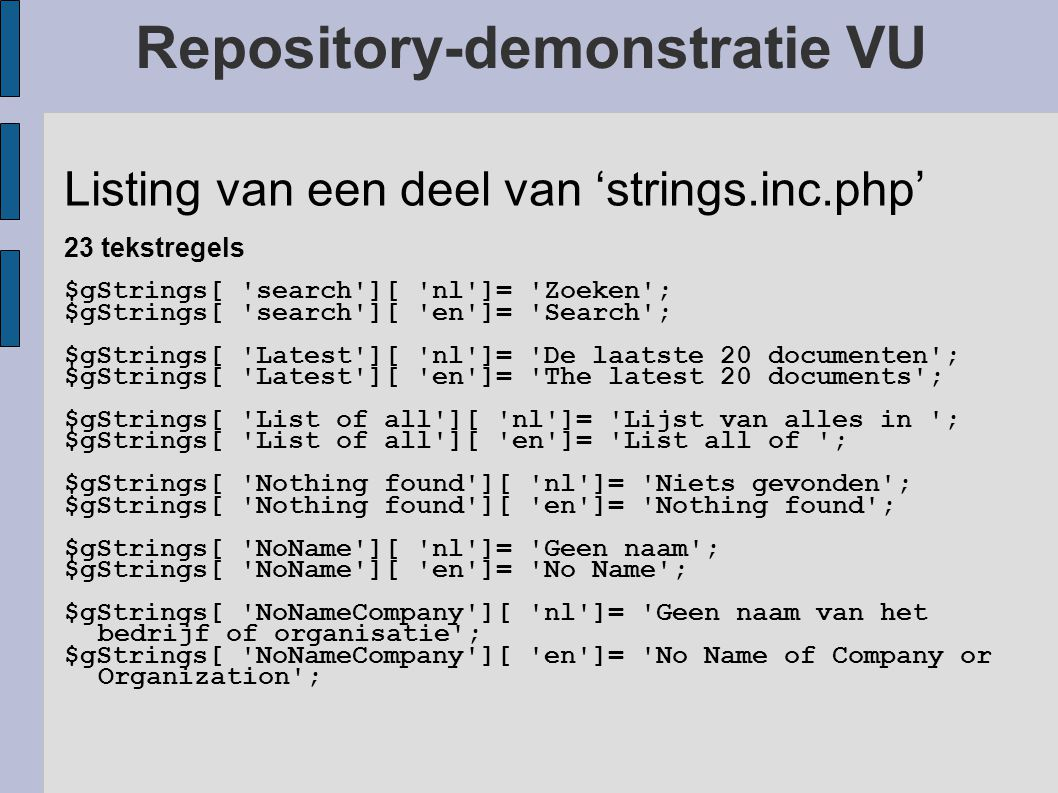 Repository-demonstratie VU Listing van een deel van 'strings.inc.php' 23 tekstregels $gStrings[ search ][ nl ]= Zoeken ; $gStrings[ search ][ en ]= Search ; $gStrings[ Latest ][ nl ]= De laatste 20 documenten ; $gStrings[ Latest ][ en ]= The latest 20 documents ; $gStrings[ List of all ][ nl ]= Lijst van alles in ; $gStrings[ List of all ][ en ]= List all of ; $gStrings[ Nothing found ][ nl ]= Niets gevonden ; $gStrings[ Nothing found ][ en ]= Nothing found ; $gStrings[ NoName ][ nl ]= Geen naam ; $gStrings[ NoName ][ en ]= No Name ; $gStrings[ NoNameCompany ][ nl ]= Geen naam van het bedrijf of organisatie ; $gStrings[ NoNameCompany ][ en ]= No Name of Company or Organization ;