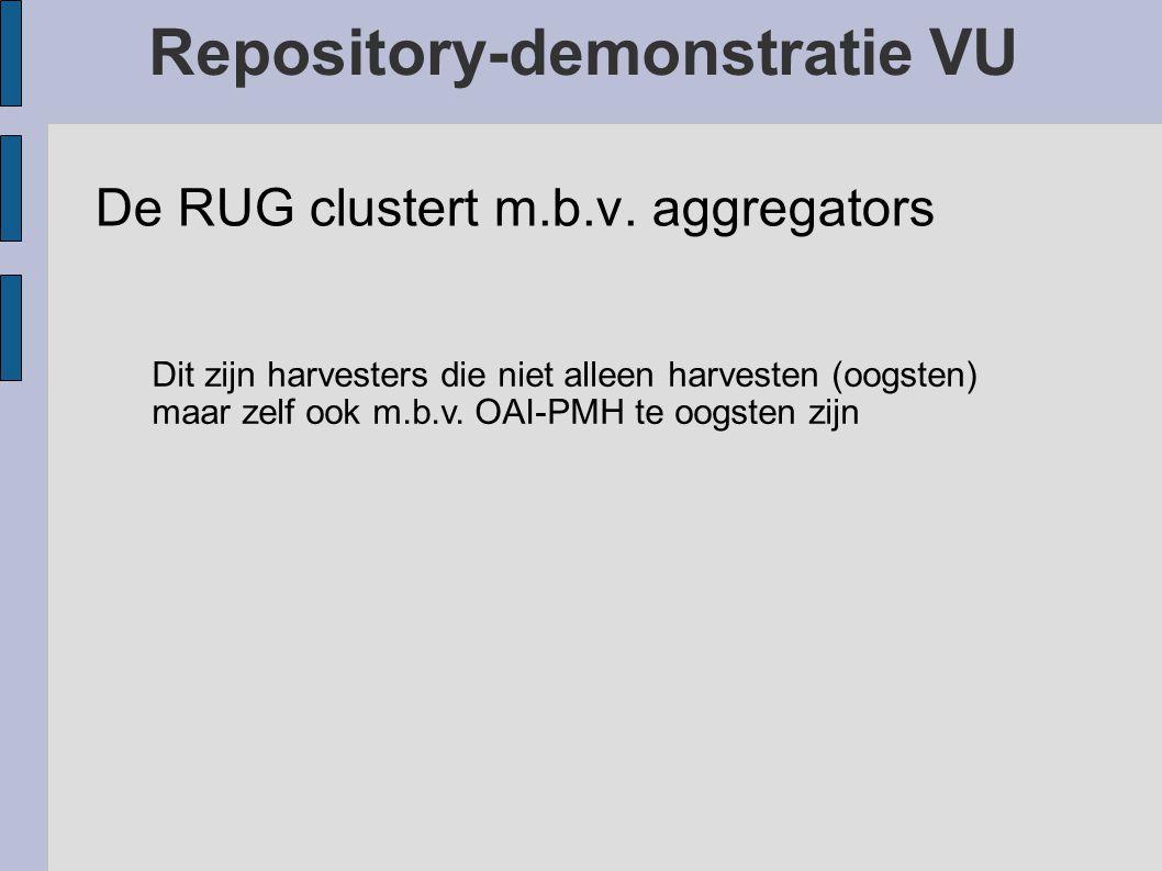 Repository-demonstratie VU De RUG clustert m.b.v. aggregators Dit zijn harvesters die niet alleen harvesten (oogsten) maar zelf ook m.b.v. OAI-PMH te
