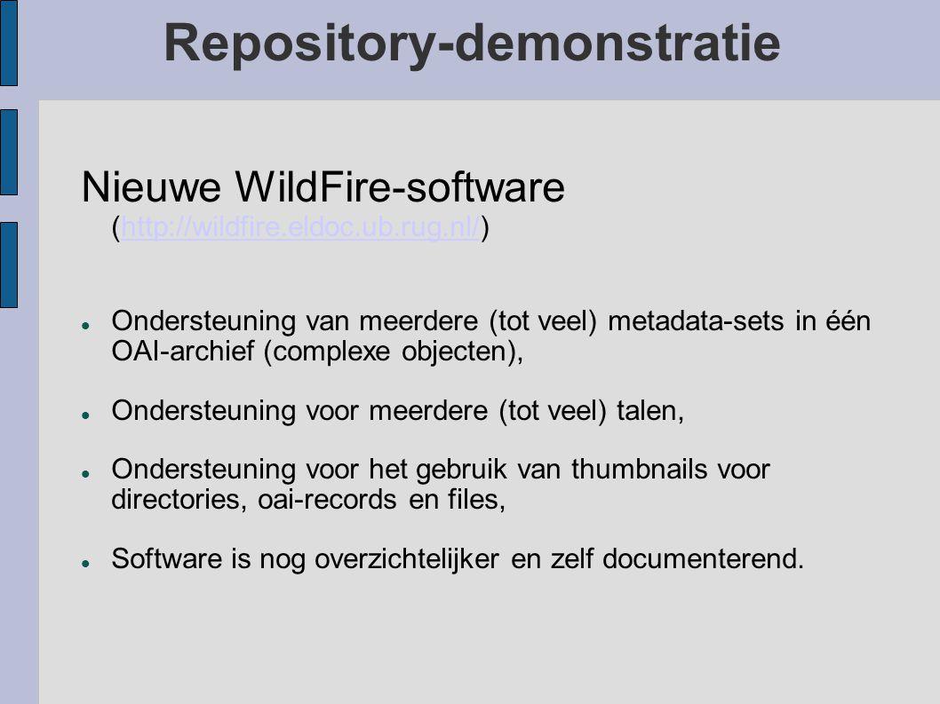 Repository-demonstratie Nieuwe WildFire-software (http://wildfire.eldoc.ub.rug.nl/)http://wildfire.eldoc.ub.rug.nl/ Ondersteuning van meerdere (tot veel) metadata-sets in één OAI-archief (complexe objecten), Ondersteuning voor meerdere (tot veel) talen, Ondersteuning voor het gebruik van thumbnails voor directories, oai-records en files, Software is nog overzichtelijker en zelf documenterend.