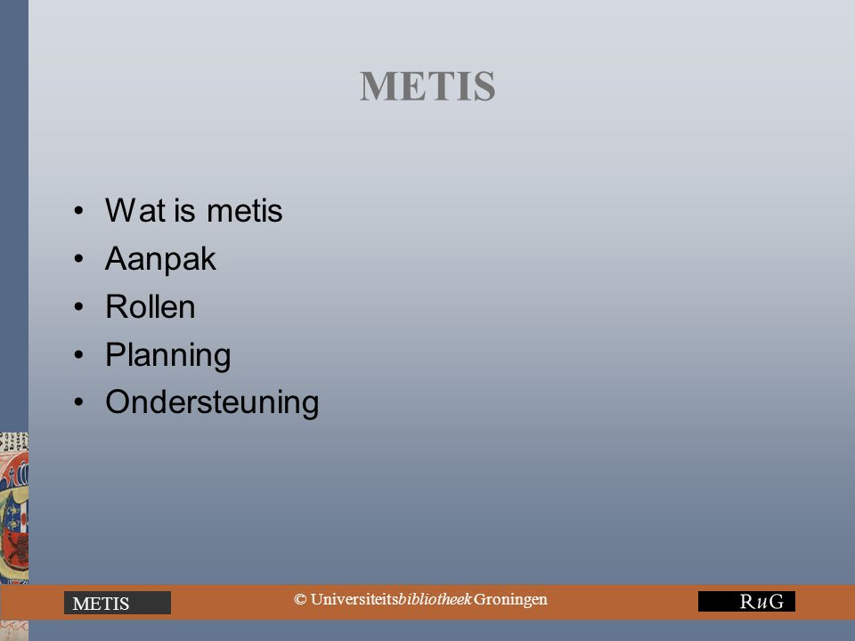 METIS © Universiteitsbibliotheek Groningen METIS Wat is metis Aanpak Rollen Planning Ondersteuning