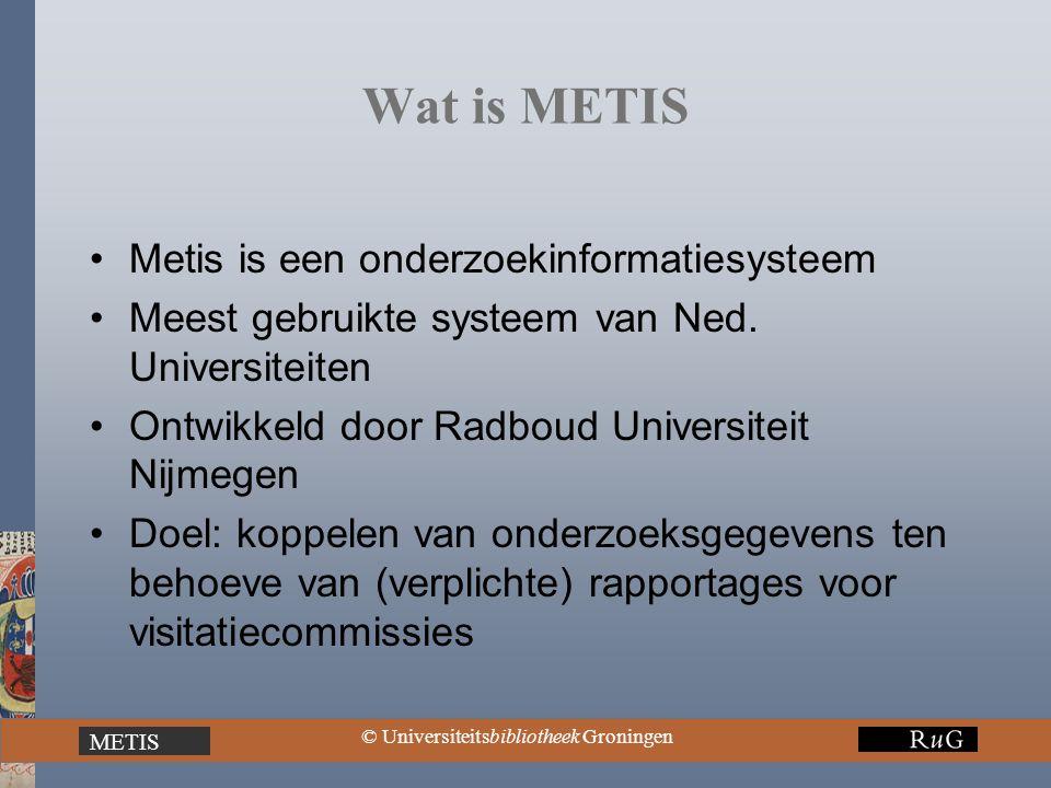 METIS © Universiteitsbibliotheek Groningen Wat is METIS Metis is een onderzoekinformatiesysteem Meest gebruikte systeem van Ned. Universiteiten Ontwik