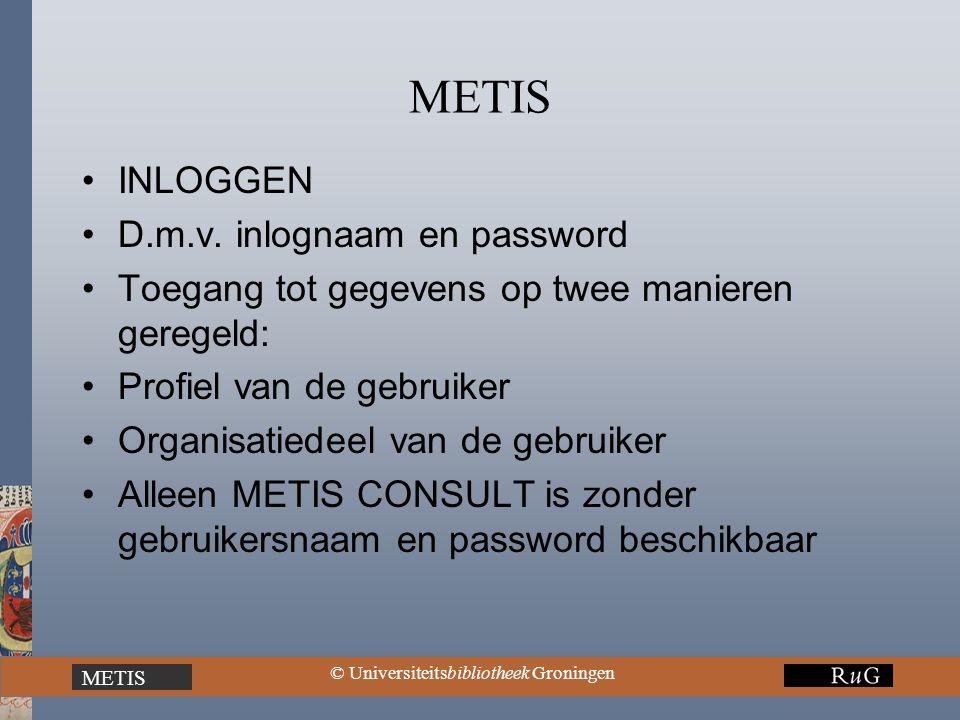 METIS © Universiteitsbibliotheek Groningen METIS INLOGGEN D.m.v. inlognaam en password Toegang tot gegevens op twee manieren geregeld: Profiel van de