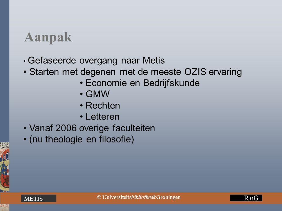 METIS © Universiteitsbibliotheek Groningen Aanpak Gefaseerde overgang naar Metis Starten met degenen met de meeste OZIS ervaring Economie en Bedrijfskunde GMW Rechten Letteren Vanaf 2006 overige faculteiten (nu theologie en filosofie)