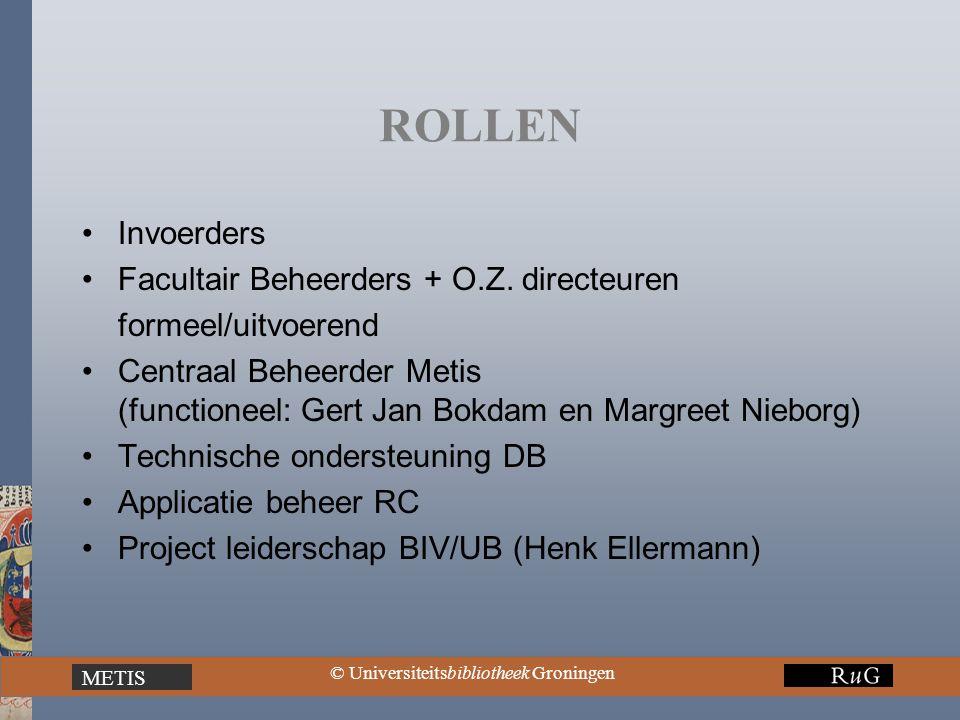 METIS © Universiteitsbibliotheek Groningen ROLLEN Invoerders Facultair Beheerders + O.Z. directeuren formeel/uitvoerend Centraal Beheerder Metis (func