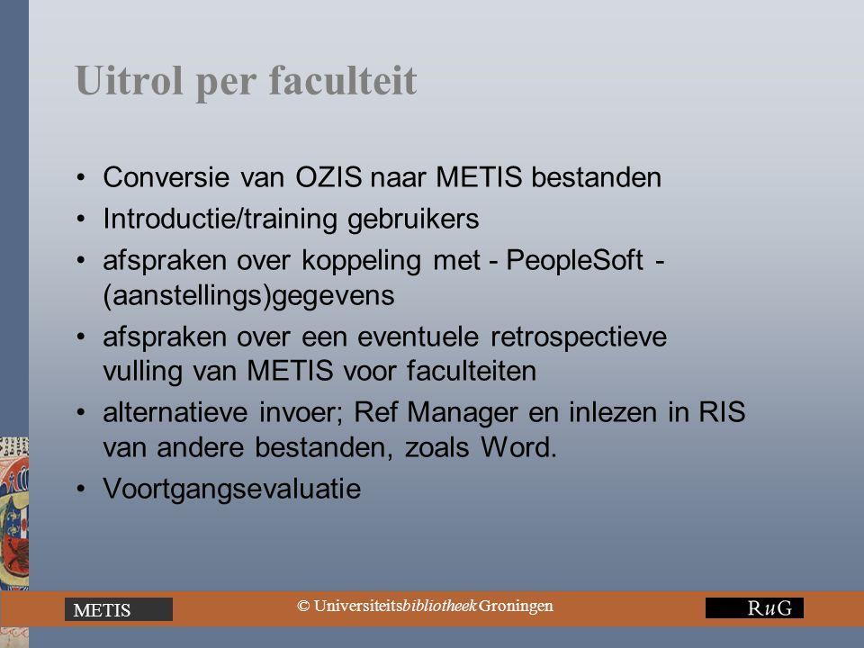 METIS © Universiteitsbibliotheek Groningen Uitrol per faculteit Conversie van OZIS naar METIS bestanden Introductie/training gebruikers afspraken over