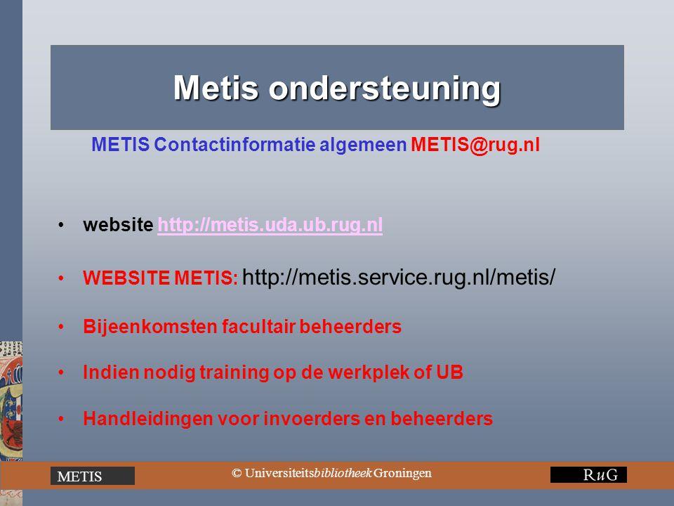 METIS © Universiteitsbibliotheek Groningen Metis ondersteuning METIS Contactinformatie algemeen METIS@rug.nl website http://metis.uda.ub.rug.nlhttp://metis.uda.ub.rug.nl WEBSITE METIS: http://metis.service.rug.nl/metis/ Bijeenkomsten facultair beheerders Indien nodig training op de werkplek of UB Handleidingen voor invoerders en beheerders