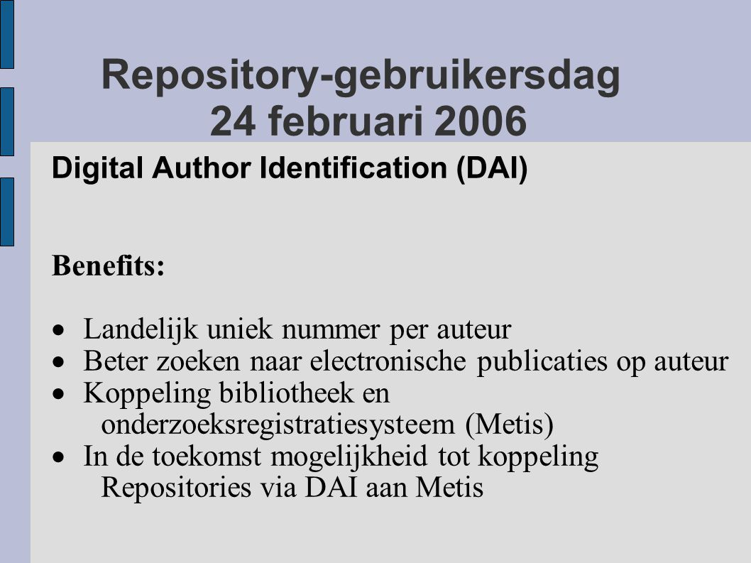 Repository-gebruikersdag 24 februari 2006 Digital Author Identification (DAI) Benefits:  Landelijk uniek nummer per auteur  Beter zoeken naar electronische publicaties op auteur  Koppeling bibliotheek en onderzoeksregistratiesysteem (Metis)  In de toekomst mogelijkheid tot koppeling Repositories via DAI aan Metis
