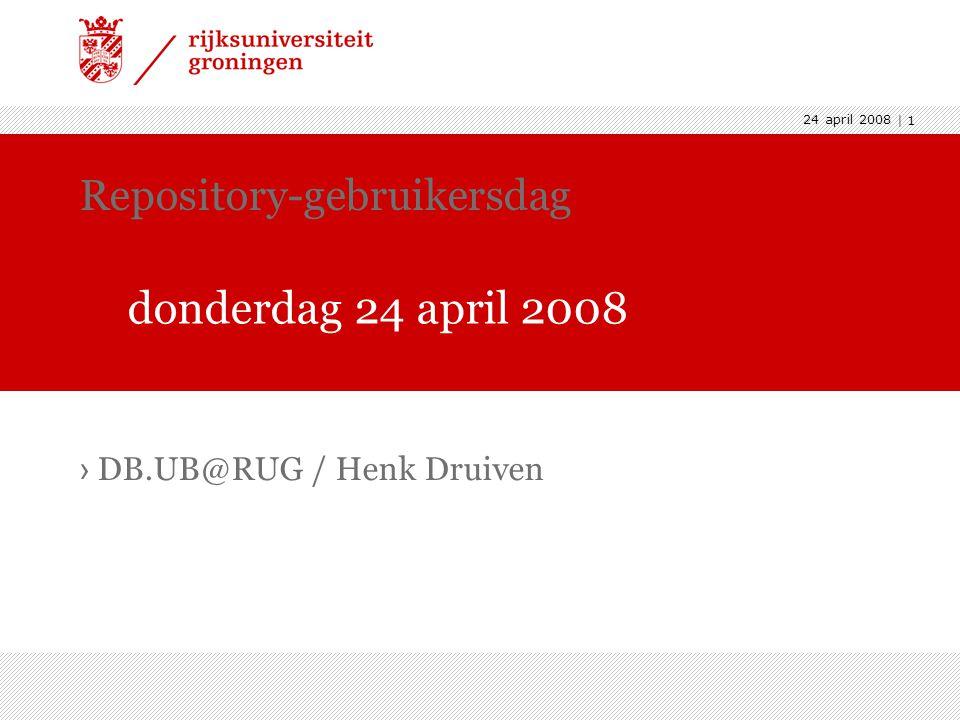 24 april 2008 | 1 › DB.UB@RUG / Henk Druiven Repository-gebruikersdag donderdag 24 april 2008