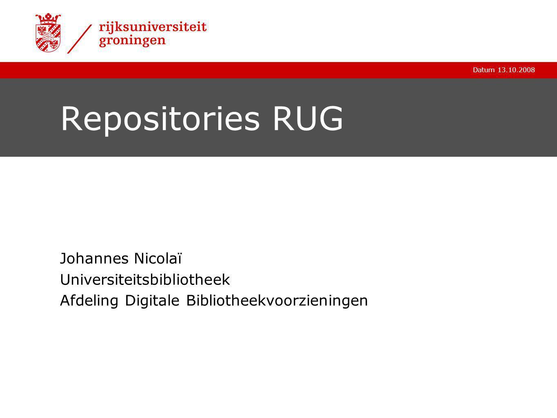 Datum 13.10.2008 Repositories RUG Johannes Nicolaï Universiteitsbibliotheek Afdeling Digitale Bibliotheekvoorzieningen