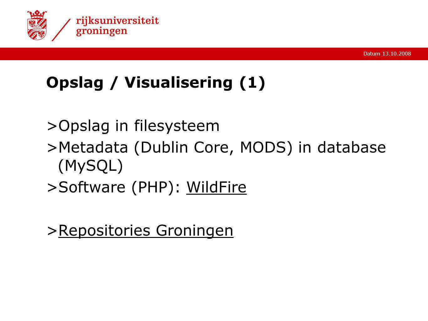 Datum 13.10.2008 Opslag / Visualisering (1) >Opslag in filesysteem >Metadata (Dublin Core, MODS) in database (MySQL) >Software (PHP): WildFireWildFire