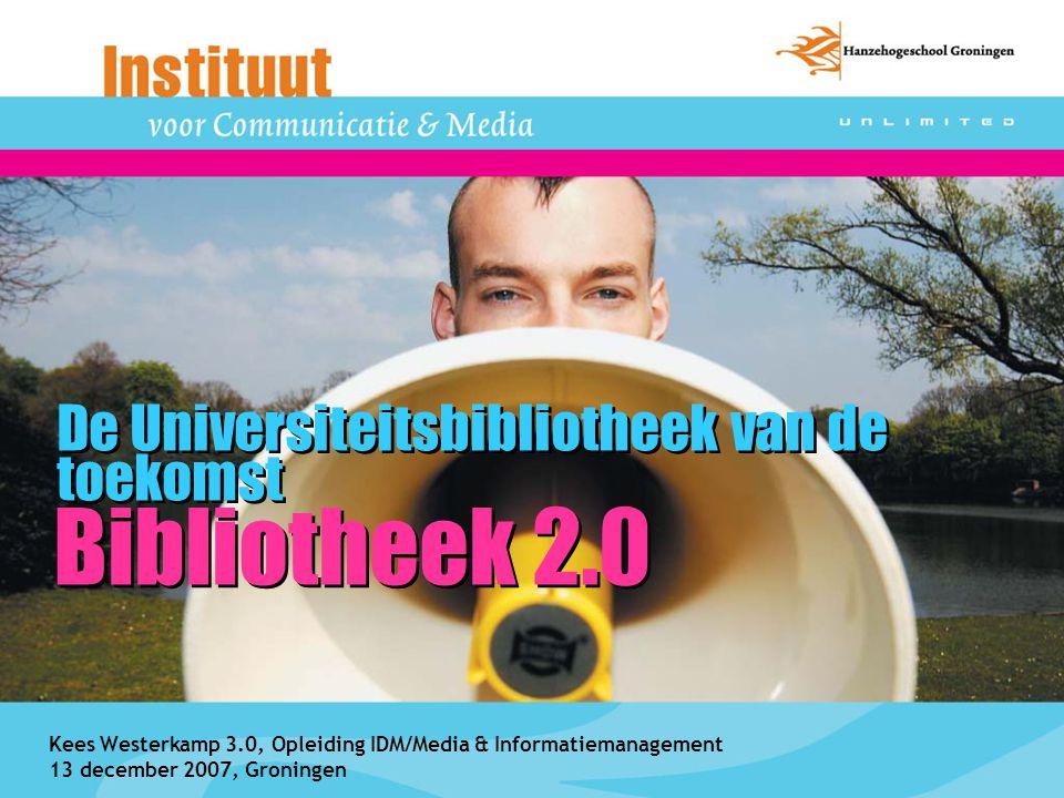 Bibliotheek 2.0 De Universiteitsbibliotheek van de toekomst Kees Westerkamp 3.0, Opleiding IDM/Media & Informatiemanagement 13 december 2007, Groninge