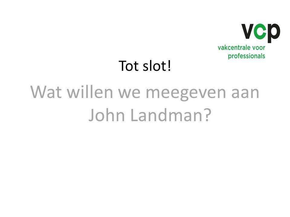 Tot slot! Wat willen we meegeven aan John Landman?
