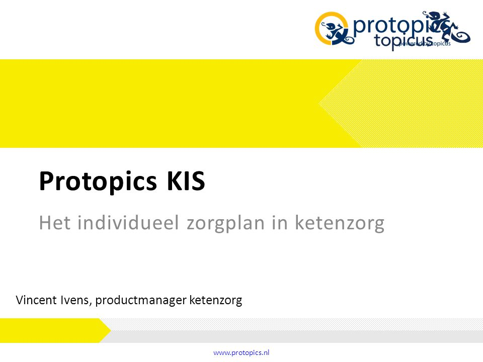 Protopics KIS www.protopics.nl Het individueel zorgplan in ketenzorg Vincent Ivens, productmanager ketenzorg