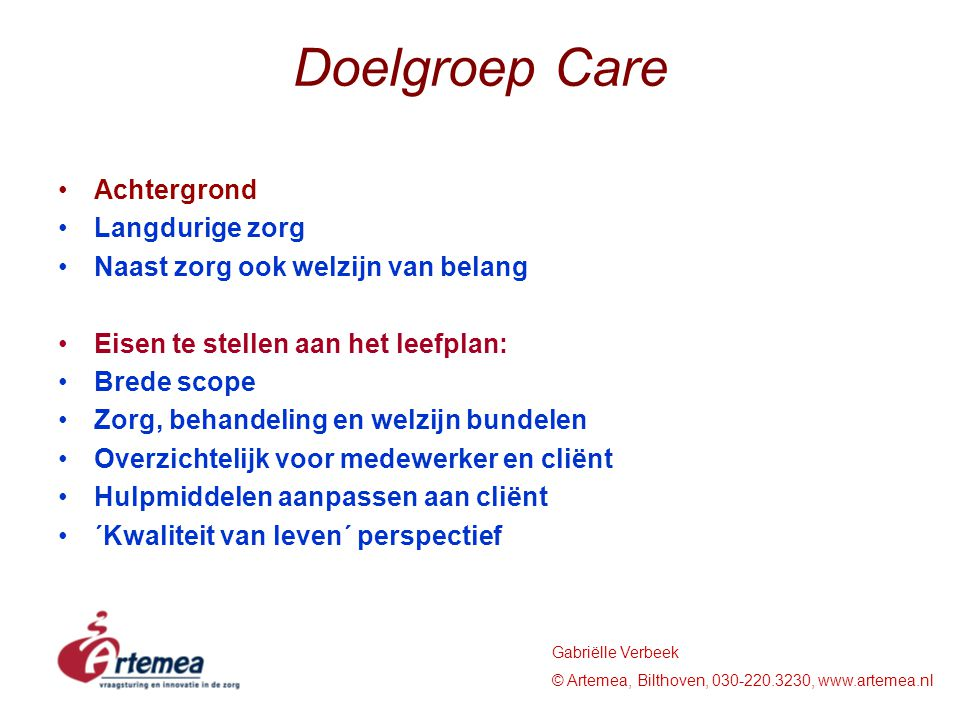 Gabriëlle Verbeek © Artemea, Bilthoven, 030-220.3230, www.artemea.nl Quality of Life Personal Autonomy - choice - decision-making - control - privacy Socio-economic status - income - former occupation - material status - housing - standard of living - nutrition Physical & mental well-being - physical health - handicap - functional ability - dependency Cultural factors - age - gender - class - race - religion Social integration - social contacts - family contacts - social roles - citizenship Purposeful activity - activities of daily living - recreation - work - interests Quality of environment - warmth, comfort - security - personal space - décor, amenities Expressed satisfaction - life satisfaction - affect balance - psychological well being - consumer views