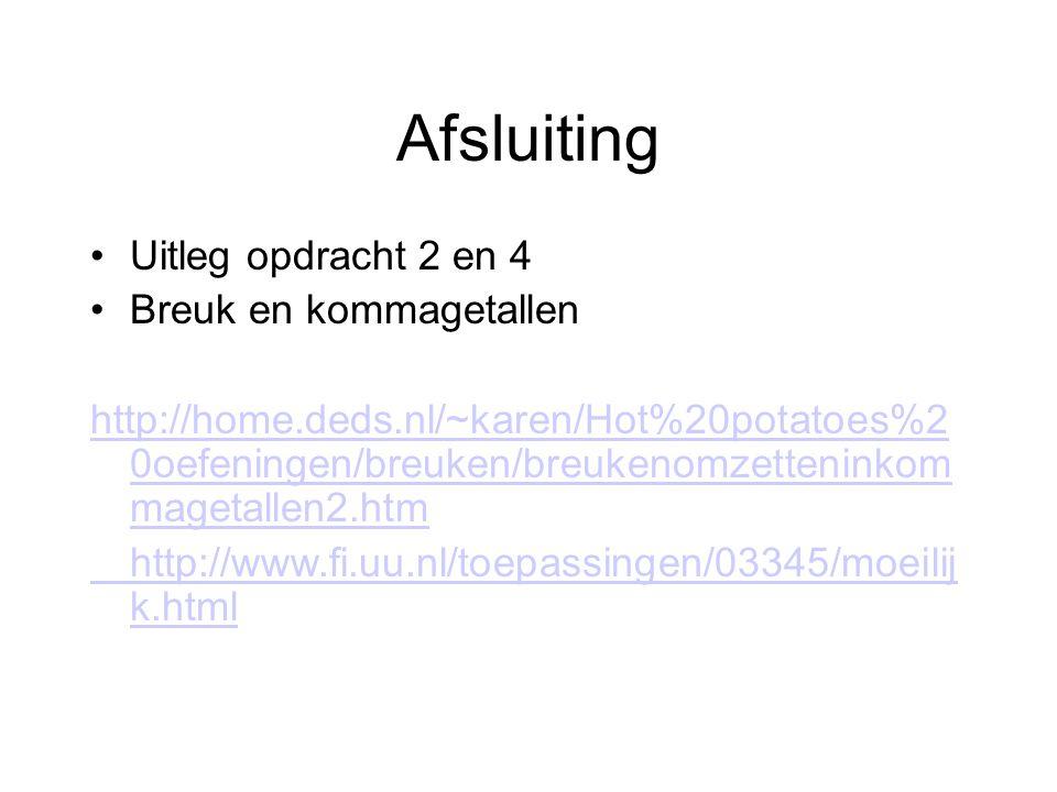 Afsluiting Uitleg opdracht 2 en 4 Breuk en kommagetallen http://home.deds.nl/~karen/Hot%20potatoes%2 0oefeningen/breuken/breukenomzetteninkom magetall