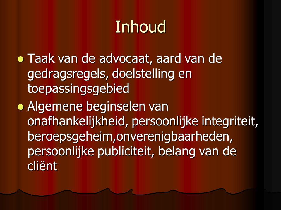 Inhoud Taak van de advocaat, aard van de gedragsregels, doelstelling en toepassingsgebied Taak van de advocaat, aard van de gedragsregels, doelstelling en toepassingsgebied Algemene beginselen van onafhankelijkheid, persoonlijke integriteit, beroepsgeheim,onverenigbaarheden, persoonlijke publiciteit, belang van de cliënt Algemene beginselen van onafhankelijkheid, persoonlijke integriteit, beroepsgeheim,onverenigbaarheden, persoonlijke publiciteit, belang van de cliënt