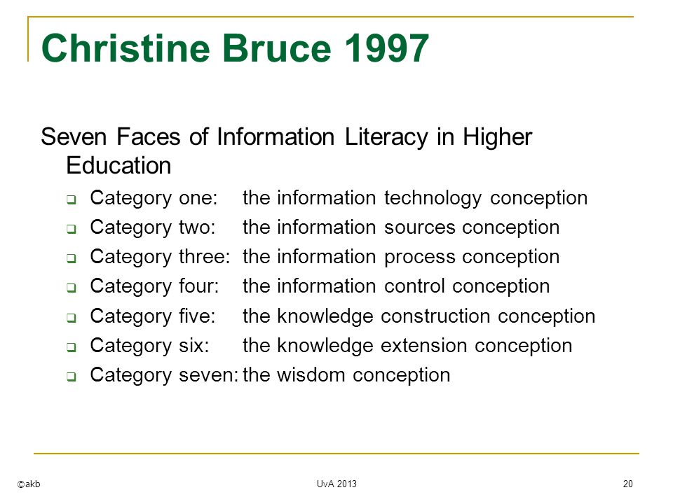 UvA 2013 20 Christine Bruce 1997 Seven Faces of Information Literacy in Higher Education  Category one:the information technology conception  Category two:the information sources conception  Category three:the information process conception  Category four:the information control conception  Category five: the knowledge construction conception  Category six: the knowledge extension conception  Category seven:the wisdom conception ©akb