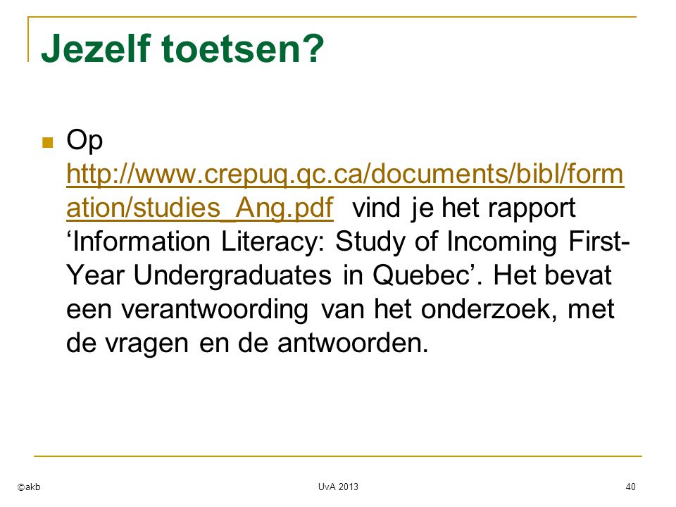 Jezelf toetsen? Op http://www.crepuq.qc.ca/documents/bibl/form ation/studies_Ang.pdf vind je het rapport 'Information Literacy: Study of Incoming Firs