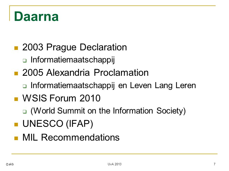 Daarna 2003 Prague Declaration  Informatiemaatschappij 2005 Alexandria Proclamation  Informatiemaatschappij en Leven Lang Leren WSIS Forum 2010  (World Summit on the Information Society) UNESCO (IFAP) MIL Recommendations UvA 2013 7 ©akb
