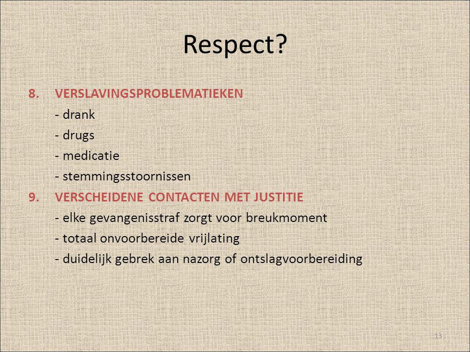 Respect? 8.VERSLAVINGSPROBLEMATIEKEN - drank - drugs - medicatie - stemmingsstoornissen 9.VERSCHEIDENE CONTACTEN MET JUSTITIE - elke gevangenisstraf z